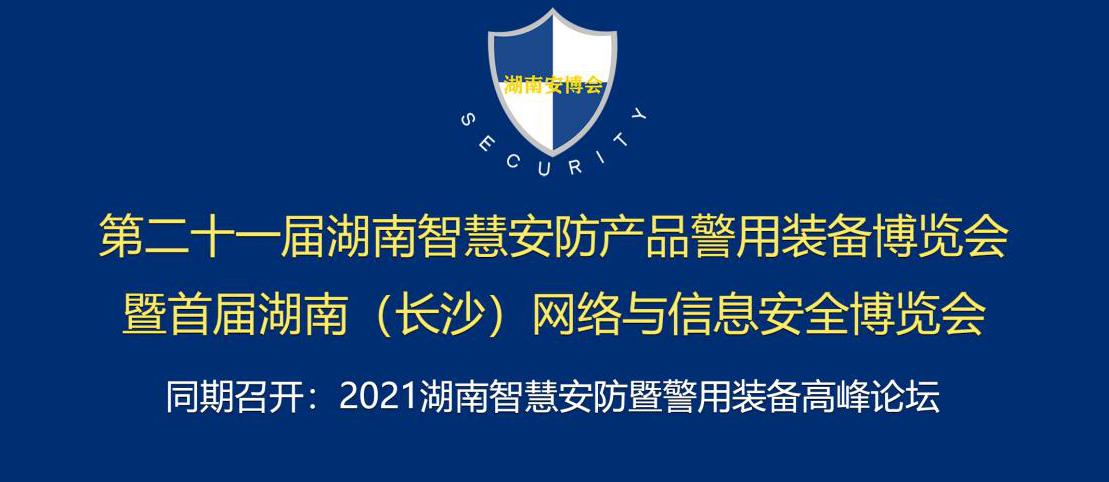 第二十—屆湖南智慧安防產品警用裝備博覽會暨首屆湖南(長沙)網絡與信息安全博覽會